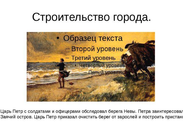 Строительство города. Царь Петр с солдатами и офицерами обследовал берега Нев...