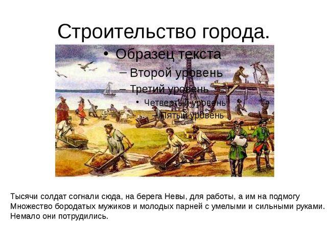 Строительство города. Тысячи солдат согнали сюда, на берега Невы, для работы,...