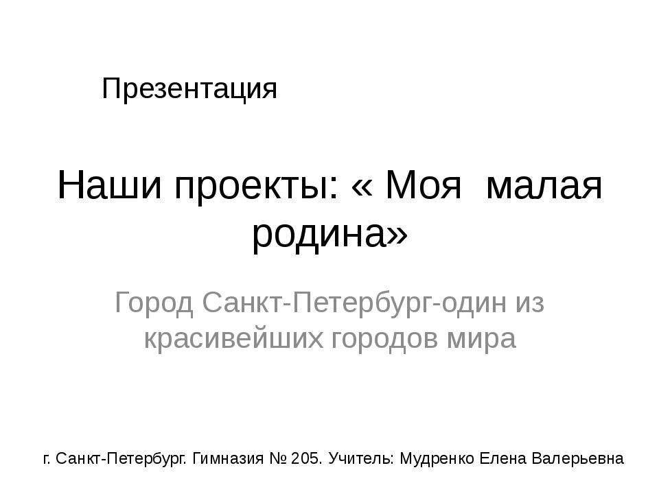 Наши проекты: « Моя малая родина» Город Санкт-Петербург-один из красивейших г...