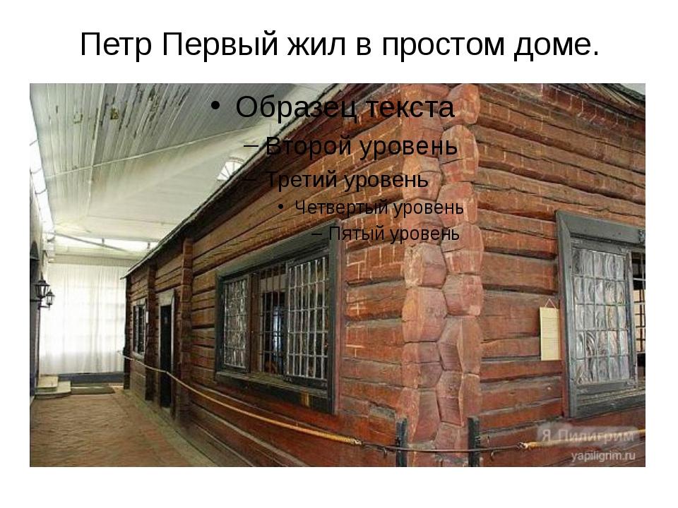 Петр Первый жил в простом доме. А сам Петр Первый жил в простом доме.Входить...
