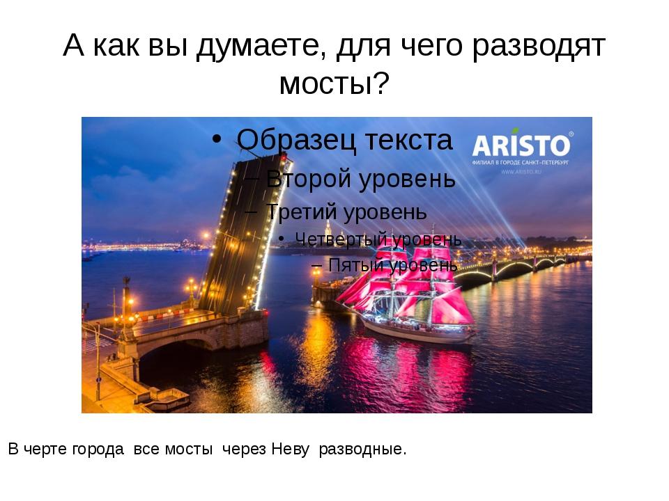 А как вы думаете, для чего разводят мосты? В черте города все мосты через Нев...