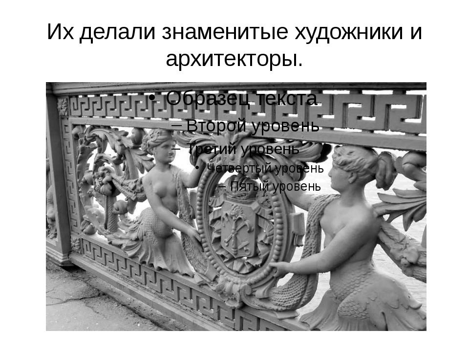 Их делали знаменитые художники и архитекторы.