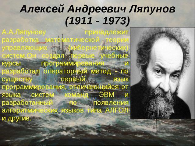 Алексей Андреевич Ляпунов (1911 - 1973) А.А.Ляпунову принадлежит разработка м...