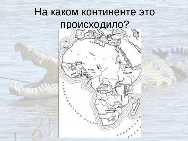 На каком континенте это происходило?