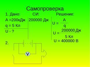 Cамопроверка 1. Дано: СИ: Решение: А =200кДж 200000 Дж А q = 5 Кл q U - ? 2.