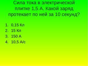 Сила тока в электрической плитке 1,5 А. Какой заряд протекает по ней за 10 се
