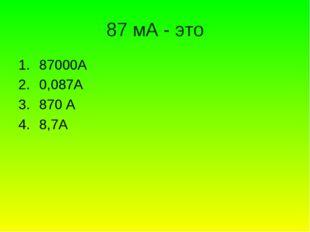 87 мА - это 87000А 0,087А 870 А 8,7А
