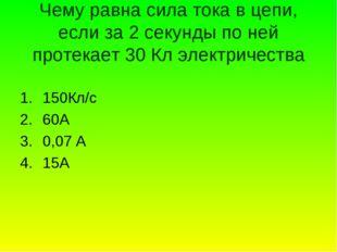 Чему равна сила тока в цепи, если за 2 секунды по ней протекает 30 Кл электри