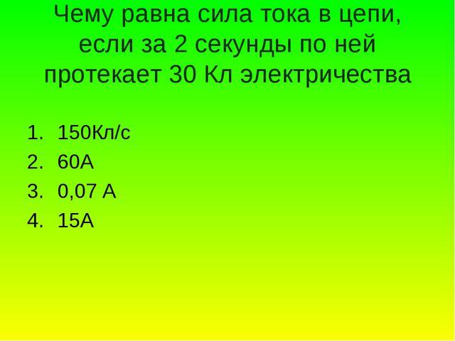 Чему равна сила тока в цепи, если за 2 секунды по ней протекает 30 Кл электри...