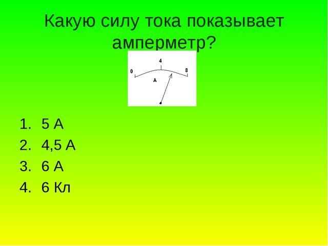 Какую силу тока показывает амперметр? 5 А 4,5 А 6 А 6 Кл