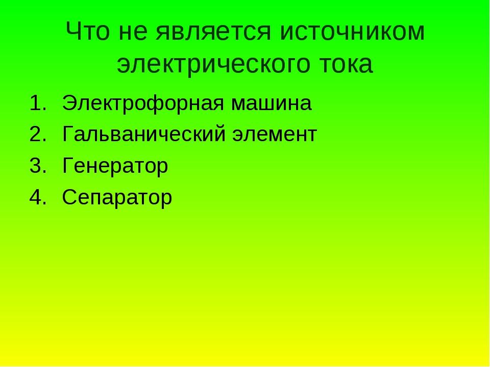 Что не является источником электрического тока Электрофорная машина Гальванич...