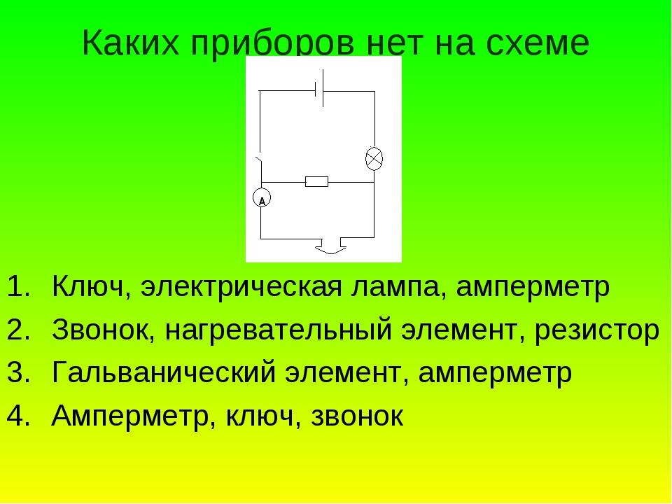 Каких приборов нет на схеме Ключ, электрическая лампа, амперметр Звонок, нагр...