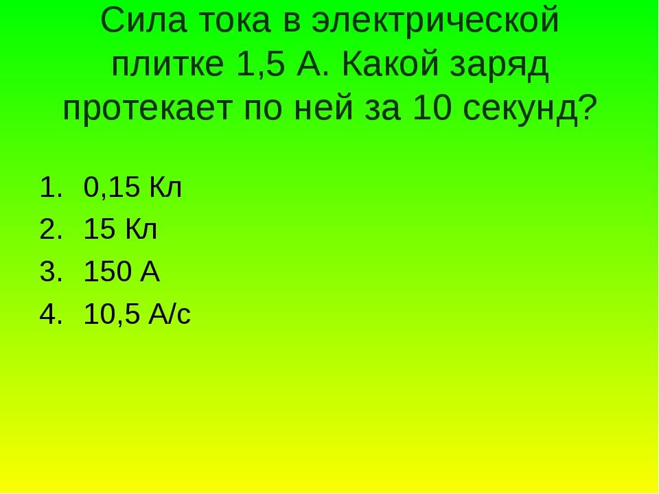 Сила тока в электрической плитке 1,5 А. Какой заряд протекает по ней за 10 се...