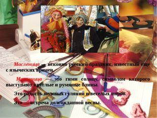 Масленица — исконно русский праздник, известный еще с языческих времен. Мас