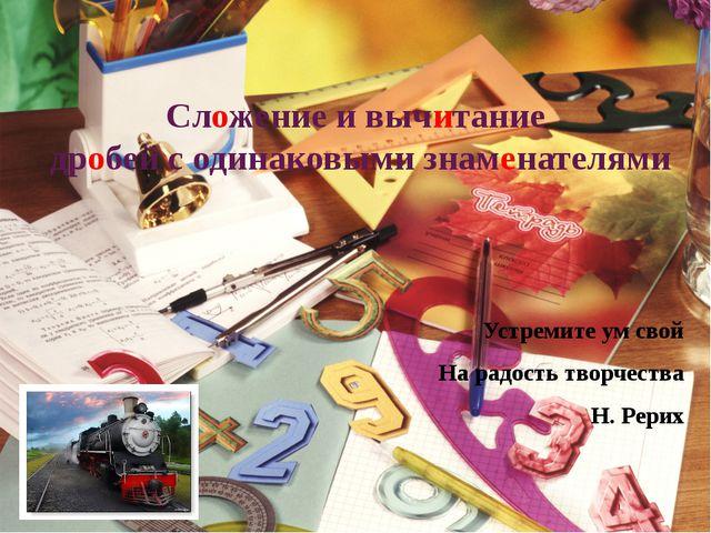 Сложение и вычитание дробей с одинаковыми знаменателями Устремите ум свой На...