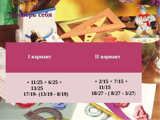 Проверь себя Iвариант IIвариант 11/25 + 6/25 + 13/25 17/19- (13/19 - 8/19) 2/...