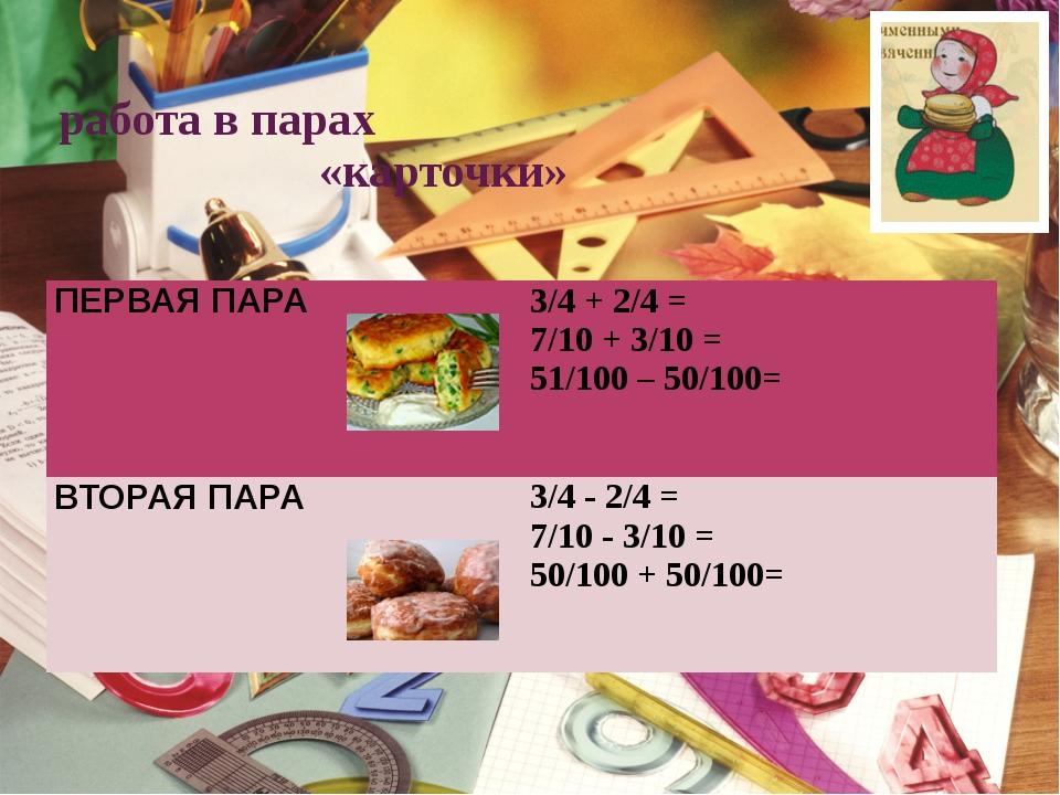 работа в парах «карточки» ПЕРВАЯПАРА 3/4 + 2/4 = 7/10 + 3/10 = 51/100 – 50/10...