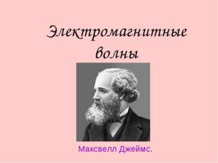 Электромагнитные волны Максвелл Джеймс.