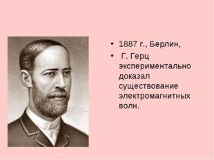 1887 г., Берлин, Г. Герц экспериментально доказал существование электромагнит