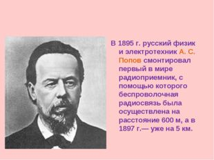 В 1895 г. русский физик и электротехник А. С. Попов смонтировал первый в мире