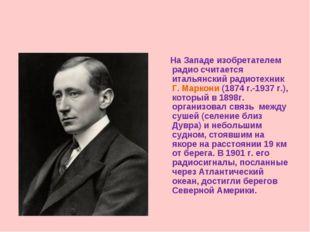 На Западе изобретателем радио считается итальянский радиотехник Г. Маркони (