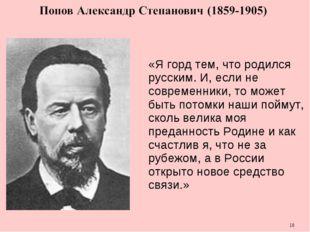 * «Я горд тем, что родился русским. И, если не современники, то может быть по