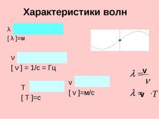 Характеристики волн λ - длина волны [ λ ]=м ν - частота [ ν ] = 1/с = Гц T -