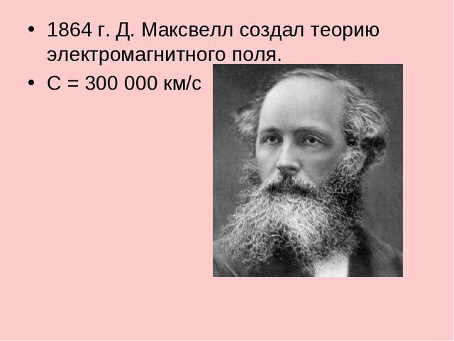 1864 г. Д. Максвелл создал теорию электромагнитного поля. С = 300 000 км/с