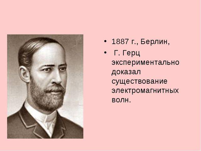 1887 г., Берлин, Г. Герц экспериментально доказал существование электромагнит...