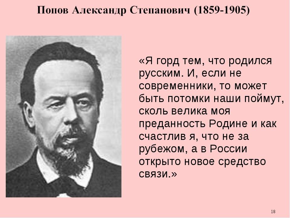 * «Я горд тем, что родился русским. И, если не современники, то может быть по...