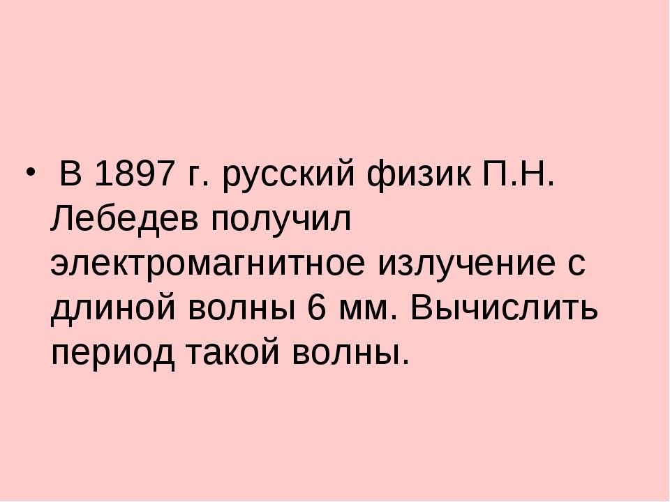 В 1897 г. русский физик П.Н. Лебедев получил электромагнитное излучение с дл...