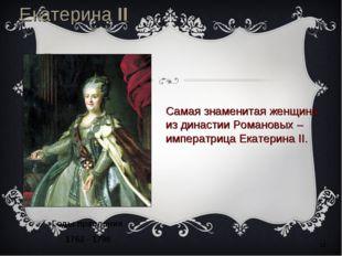 * Екатерина II Романова Годы правления 1762 - 1796 Самая знаменитая женщина и