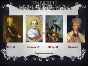 ПРАВЛЕНИЕ РОМАНОВЫМИ В 18 ВЕКЕ * Пётр II Иоанн VI Пётр III Павел I Годы правл