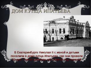 * ДОМ КУПЦА ИПАТЬЕВА В Екатеринбурге Николая II с женой и детьми поселили в д