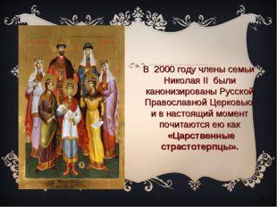 * В2000 году члены семьи Николая II были канонизированыРусской Православно