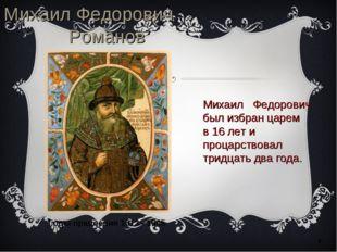 * Михаил Федорович Романов Михаил Федорович был избран царем в 16 лет и проца
