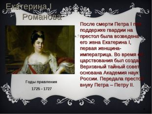 * Екатерина I Романова Годы правления 1725 - 1727 После смерти Петра I при по