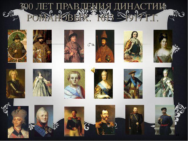 300 ЛЕТ ПРАВЛЕНИЯ ДИНАСТИИ РОМАНОВЫХ. 1613 – 1917 Г.Г. *