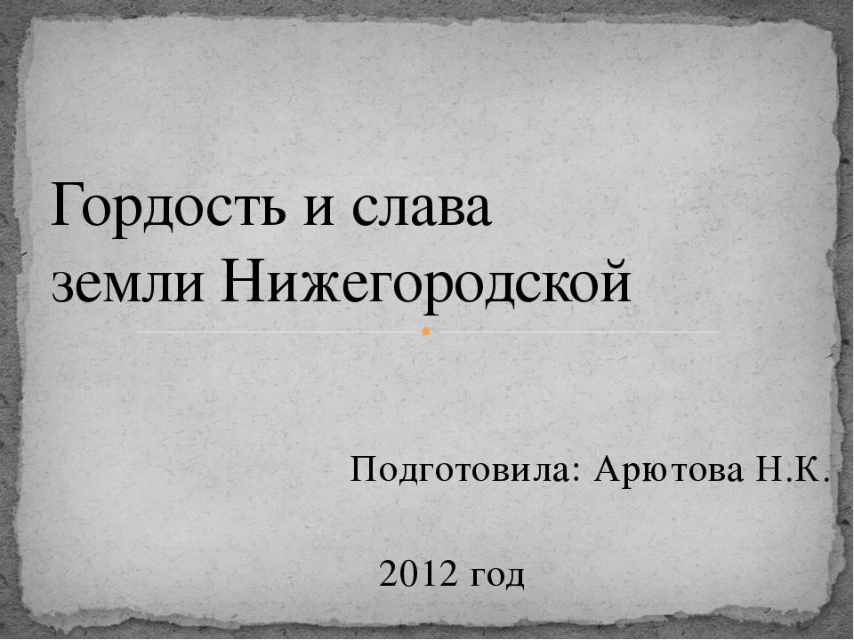 Подготовила: Арютова Н.К. 2012 год Гордость и слава земли Нижегородской