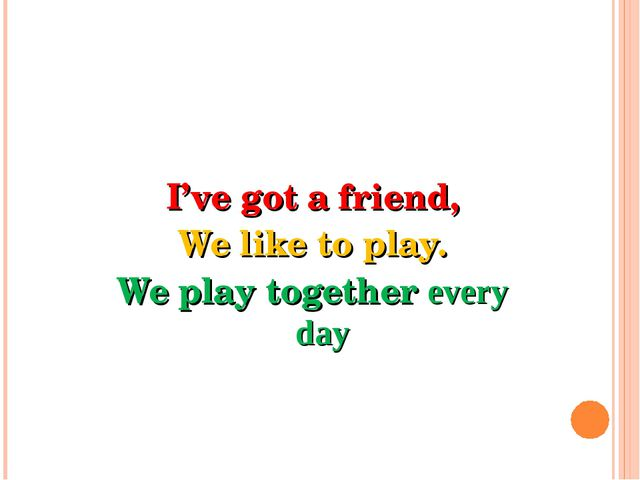 I've got a friend, We like to play. We play together every day