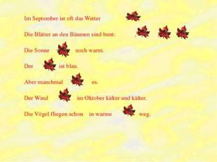 Im September ist oft das Wetter . Die Blätter an den Bäumen sind bunt: , , .