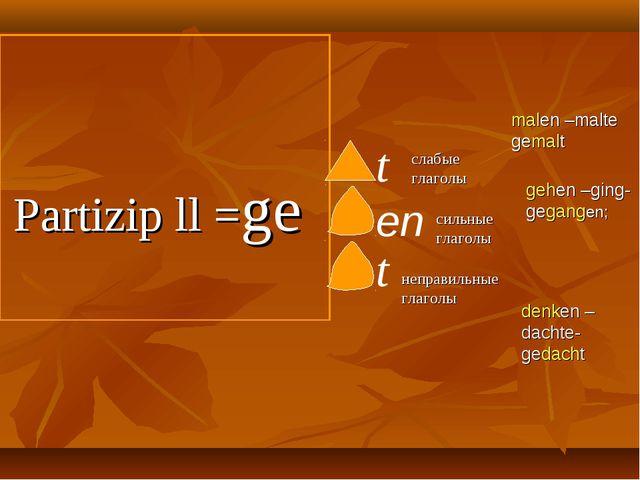 Partizip ll =ge t en слабые глаголы сильные глаголы gehen –ging-gegangen; ma...