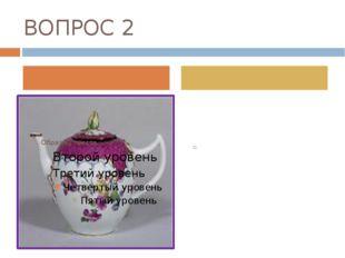 ВОПРОС 2 Кто первый в России открыл способ производства фарфора?