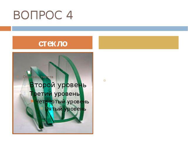 ВОПРОС 4 Каким стеклом нельзя стеклить окна, т.к.оно растворяется в воде? ст...