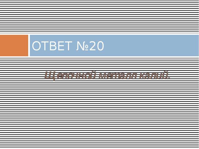 Щелочной металл калий. ОТВЕТ №20