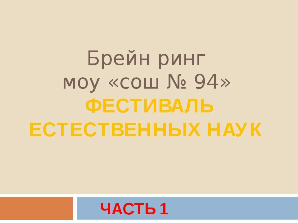 Брейн ринг моу «сош № 94» ФЕСТИВАЛЬ ЕСТЕСТВЕННЫХ НАУК ЧАСТЬ 1