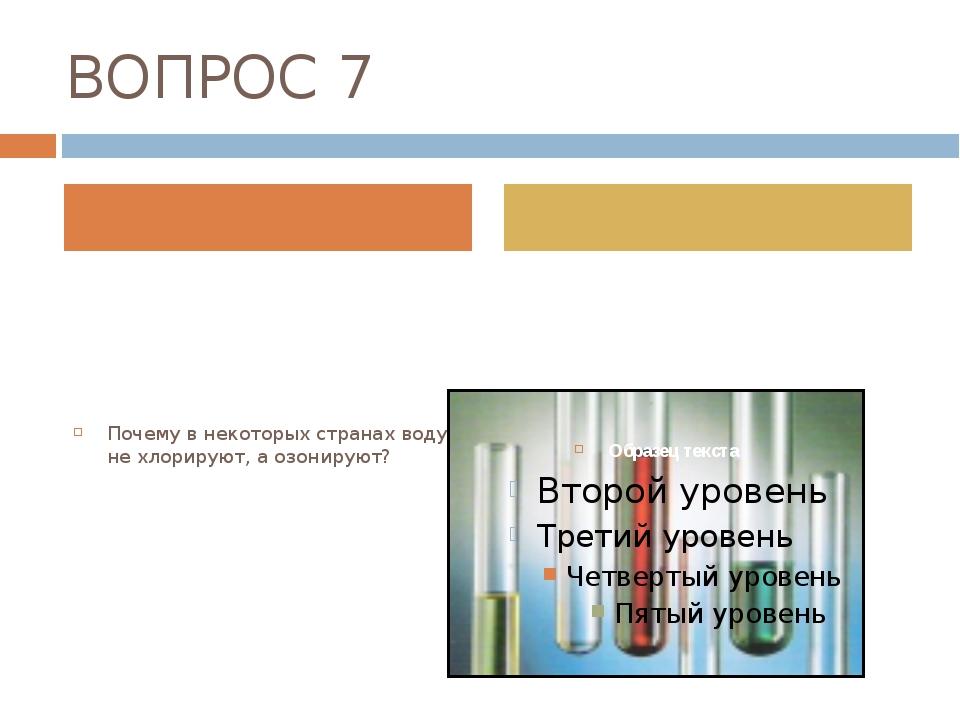 ВОПРОС 7 Почему в некоторых странах воду не хлорируют, а озонируют?