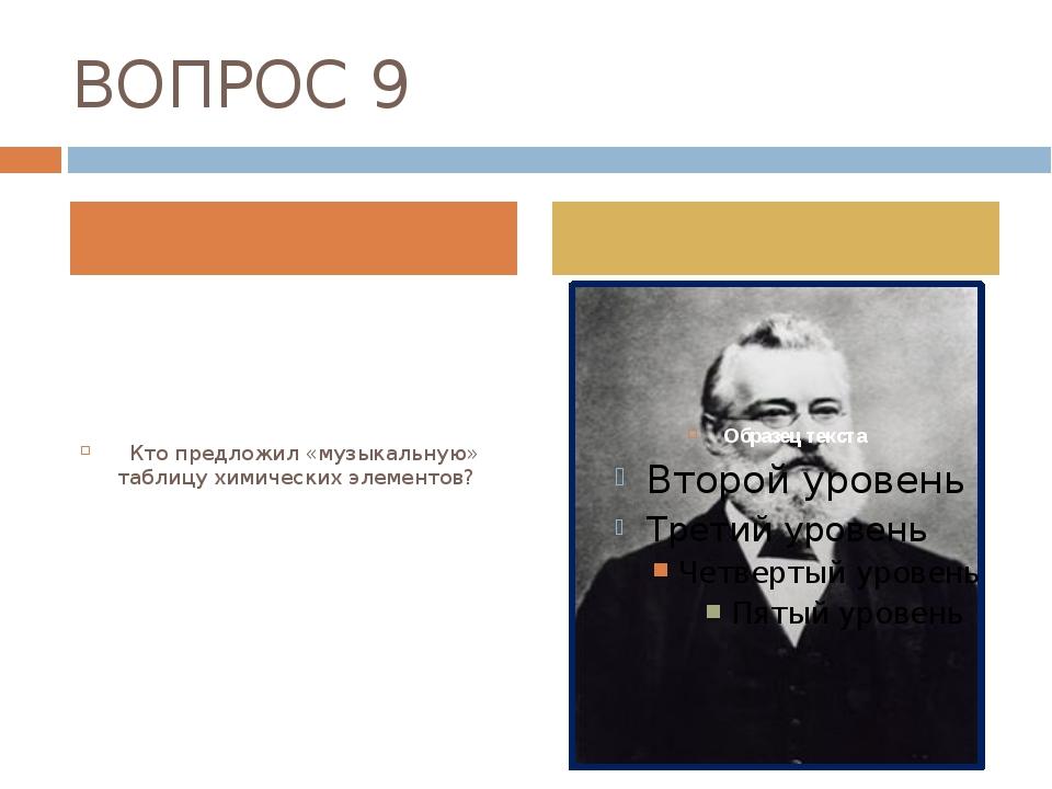 ВОПРОС 9 Кто предложил «музыкальную» таблицу химических элементов?