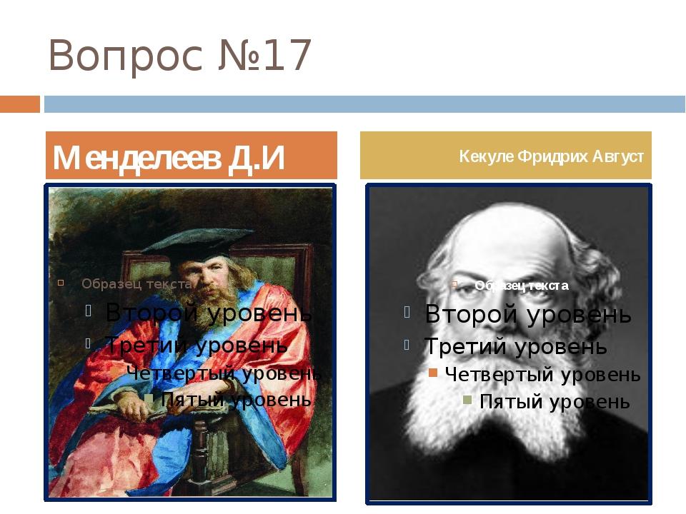 Вопрос №17 Менделеев Д.И Кекуле Фридрих Август