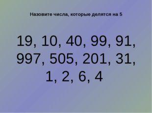 Назовите числа, которые делятся на 5 19, 10, 40, 99, 91, 997, 505, 201, 31, 1